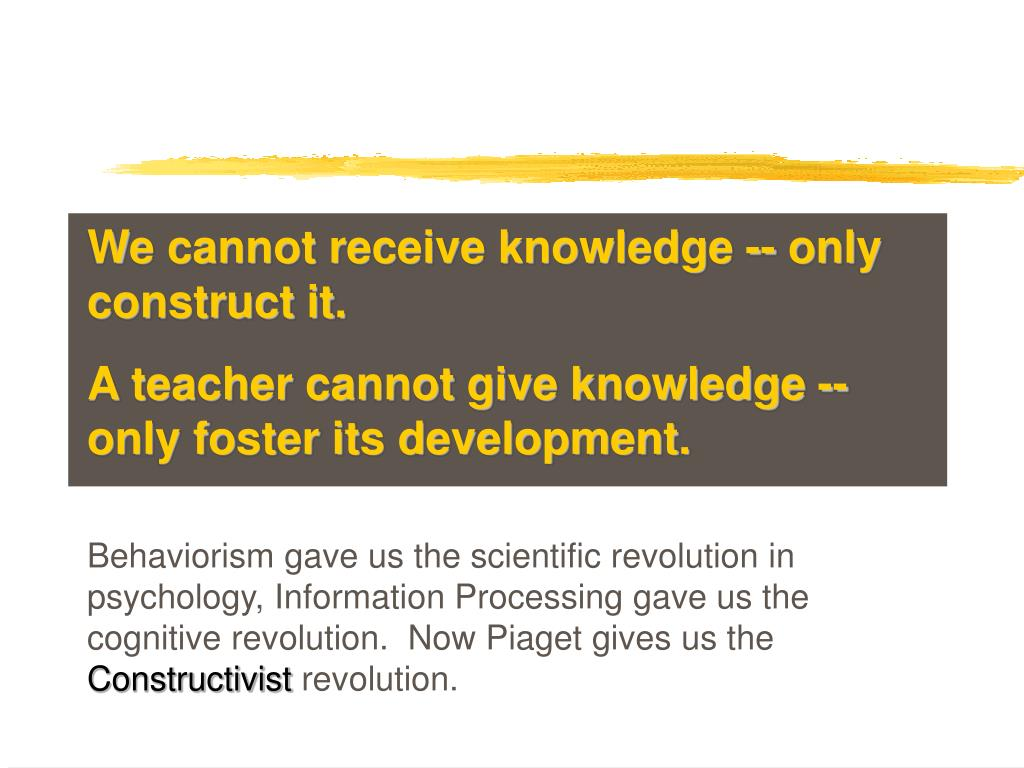 We cannot receive knowledge -- only construct it.