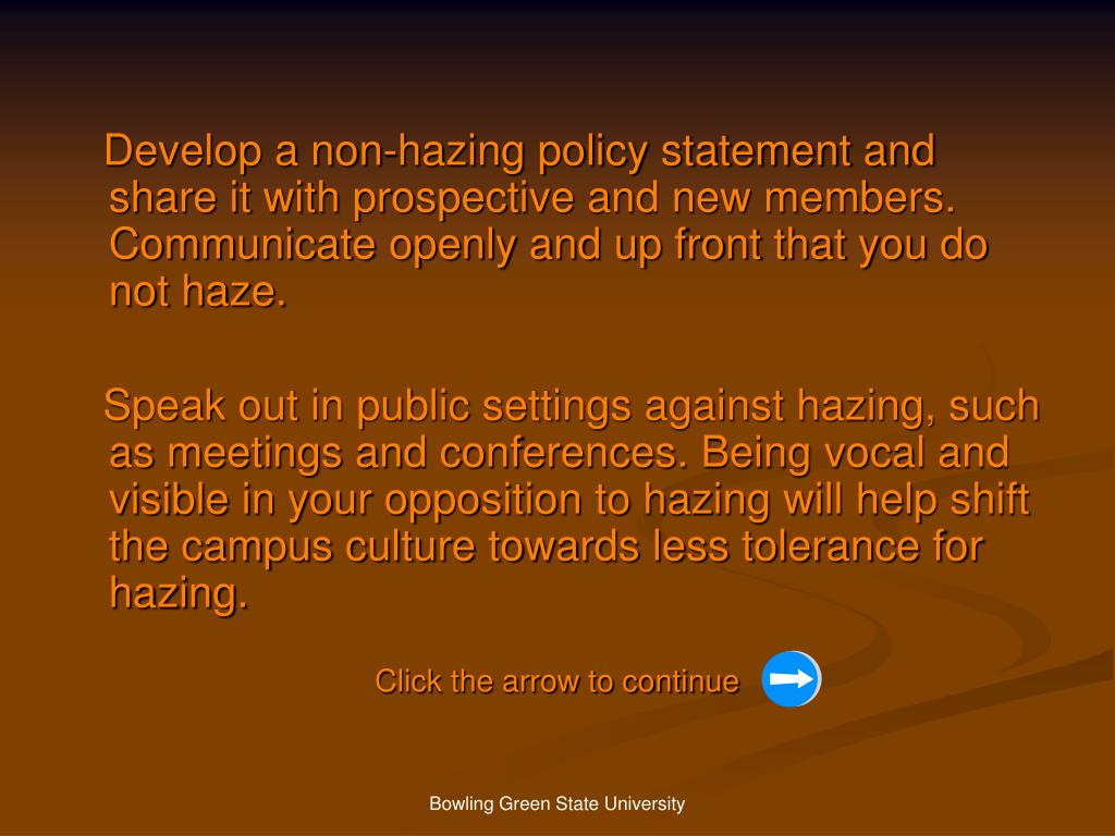 Develop a non-hazing policy statement and share it with prospective and new members. Communicate openly and up front that you do not haze.