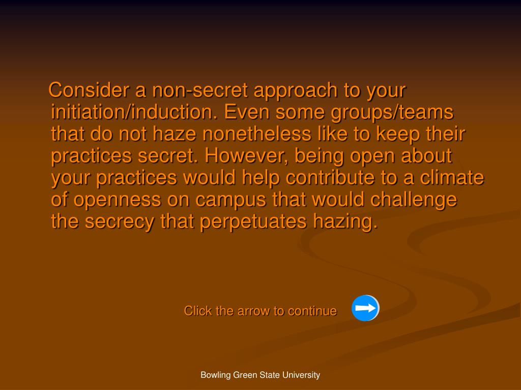 Consider a non-secret approach to your initiation/induction. Even some groups/teams that do not haze nonetheless like to keep their practices secret. However, being open about your practices would help contribute to a climate of openness on campus that would challenge the secrecy that perpetuates hazing.