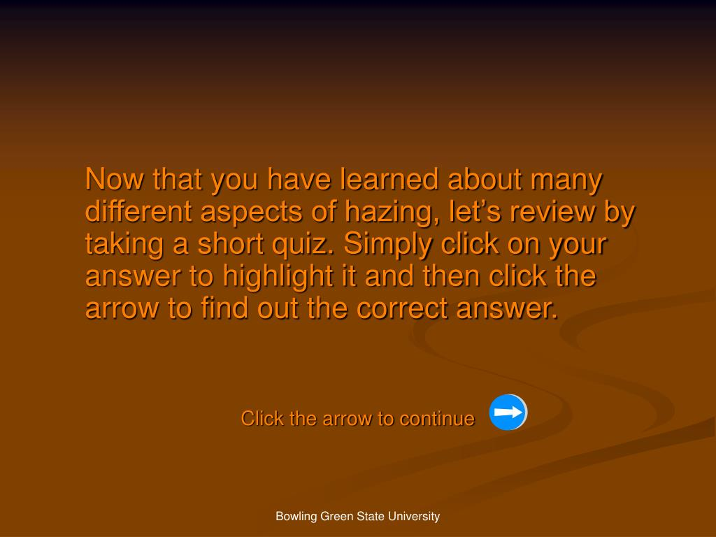 Now that you have learned about many different aspects of hazing, let's review by taking a short quiz. Simply click on your answer to highlight it and then click the arrow to find out the correct answer.