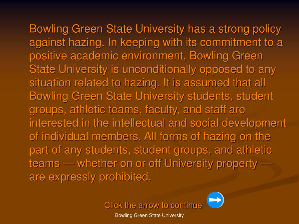 Bowling Green State University has a strong policy against hazing. In keeping with its commitment to a positive academic environment, Bowling Green State University is unconditionally opposed to any situation related to hazing. It is assumed that all Bowling Green State University students, student groups, athletic teams, faculty, and staff are interested in the intellectual and social development of individual members. All forms of hazing on the part of any students, student groups, and athletic teams — whether on or off University property — are expressly prohibited.