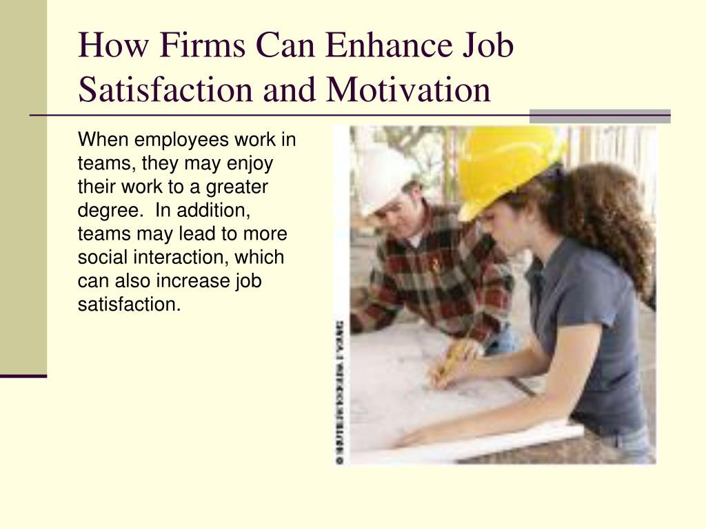 When employees work in teams, they may enjoy their work to a greater degree.  In addition, teams may lead to more social interaction, which can also increase job satisfaction.