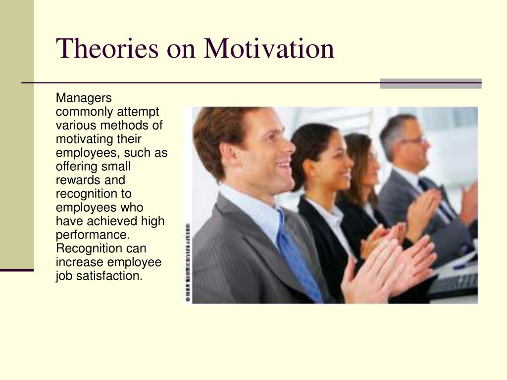 Managers commonly attempt various methods of motivating their employees, such as offering small rewards and recognition to employees who have achieved high performance.  Recognition can increase employee job satisfaction.