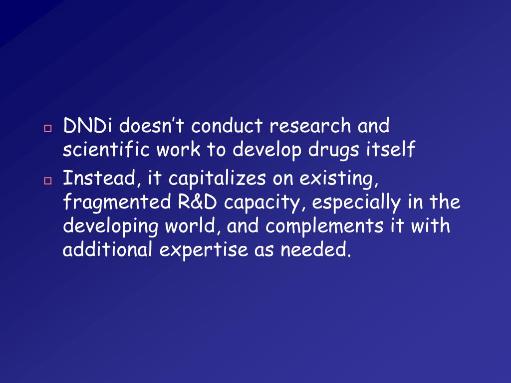DNDi doesn't conduct research and scientific work to develop drugs itself