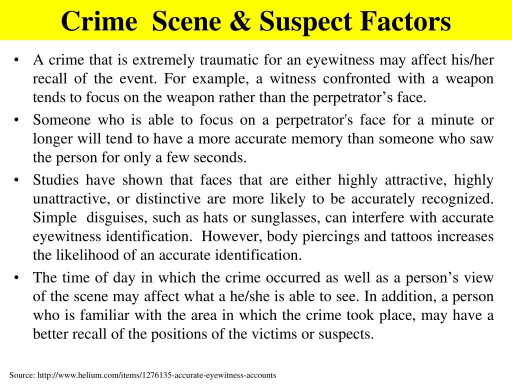 A crime that is extremely traumatic for an eyewitness may affect his/her recall of the event. For example, a witness confronted with a weapon tends to focus on the weapon rather than the perpetrator's face.