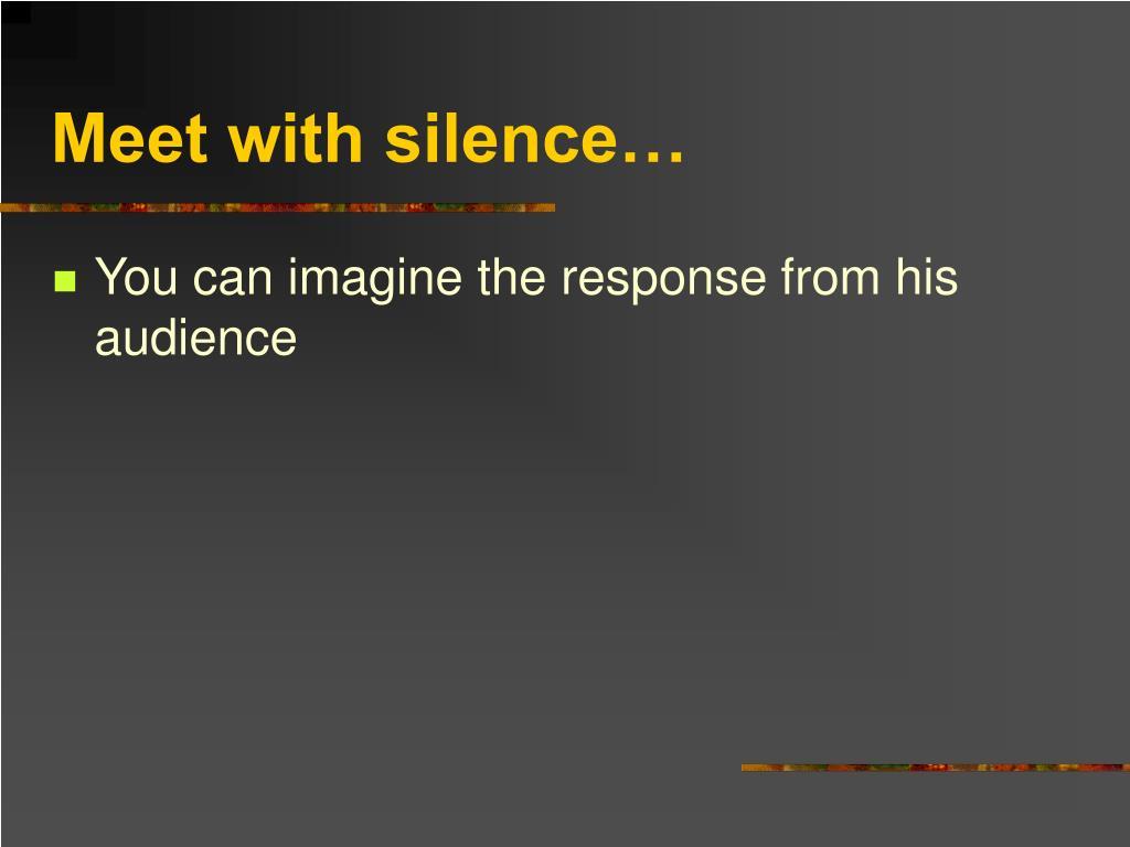 Meet with silence…