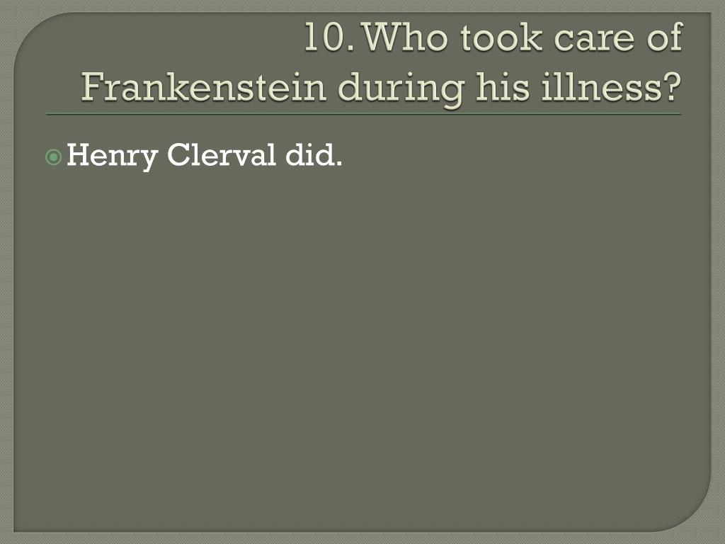 10. Who took care of Frankenstein during his illness?
