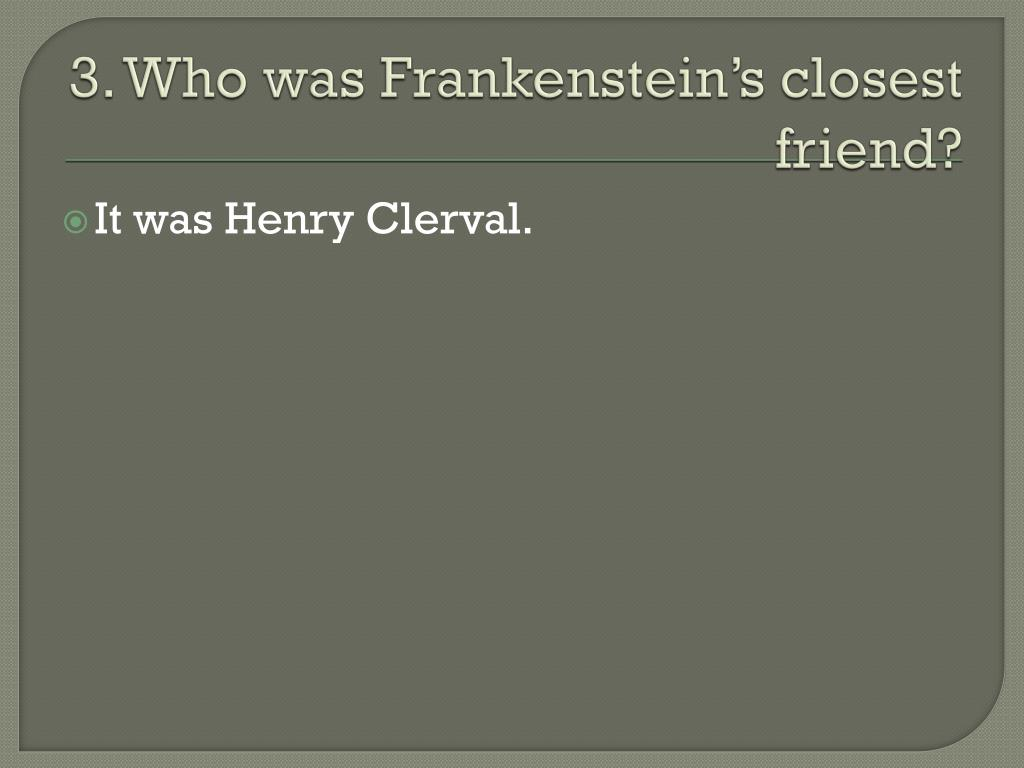 3. Who was Frankenstein's closest friend?