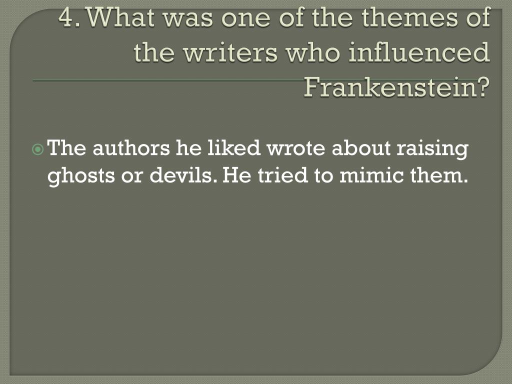 4. What was one of the themes of the writers who influenced Frankenstein?
