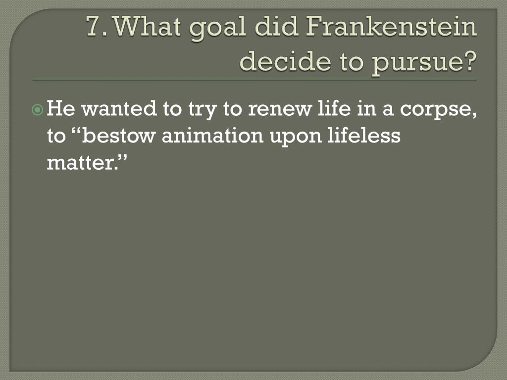 7. What goal did Frankenstein decide to pursue?