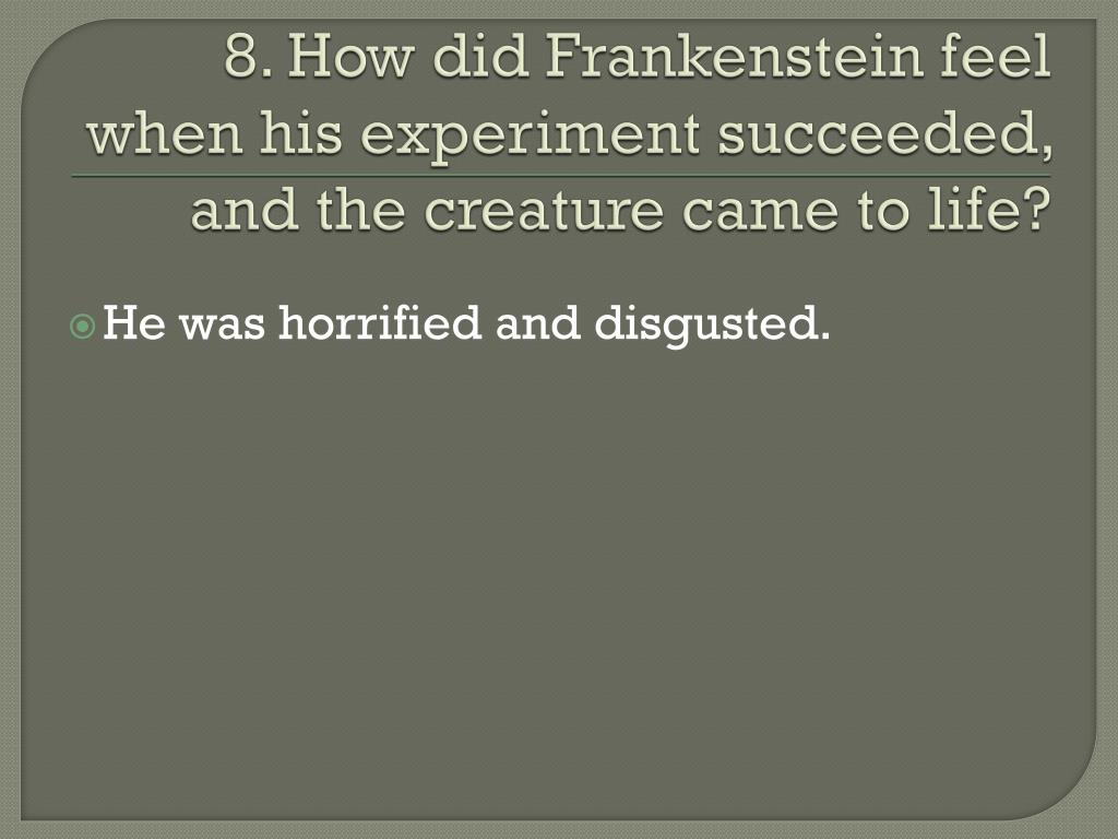 8. How did Frankenstein feel when his experiment succeeded, and the creature came to life?