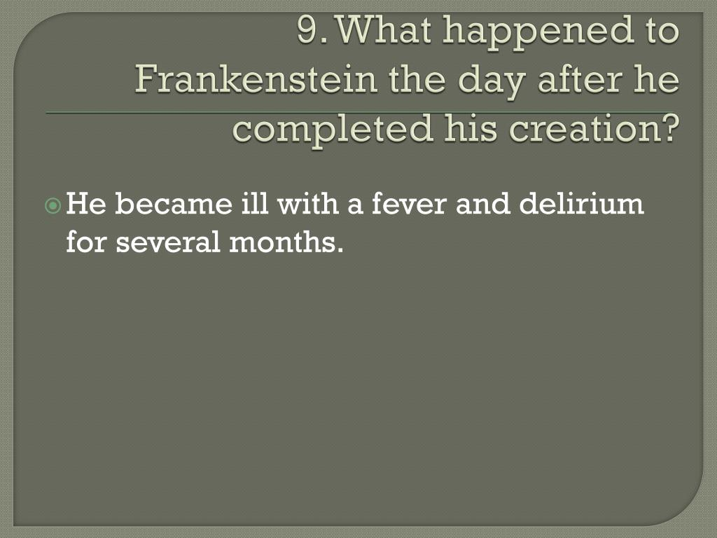 9. What happened to Frankenstein the day after he completed his creation?