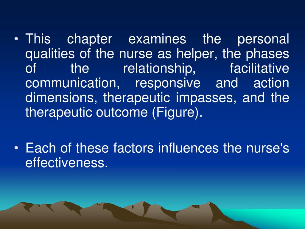 This chapter examines the personal qualities of the nurse as helper, the phases of the relationship, facilitative communication, responsive and action dimensions, therapeutic impasses, and the therapeutic outcome (Figure).