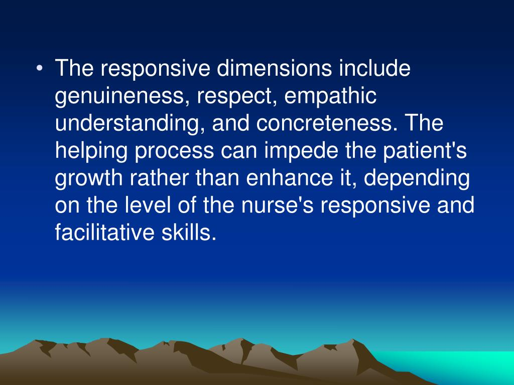 The responsive dimensions include genuineness, respect, empathic understanding, and concreteness. The helping process can impede the patient's growth rather than enhance it, depending on the level of the nurse's responsive and facilitative skills.