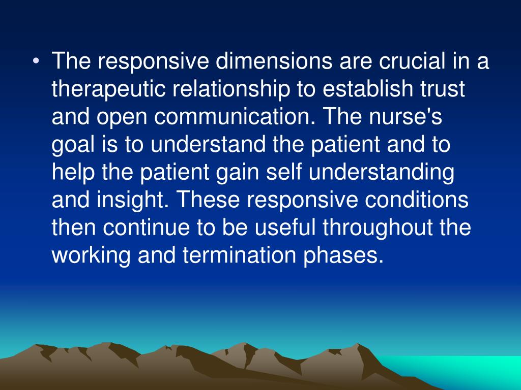 The responsive dimensions are crucial in a therapeutic relationship to establish trust and open communication. The nurse's goal is to understand the patient and to help the patient gain self understanding and insight. These responsive conditions then continue to be useful throughout the working and termination phases.