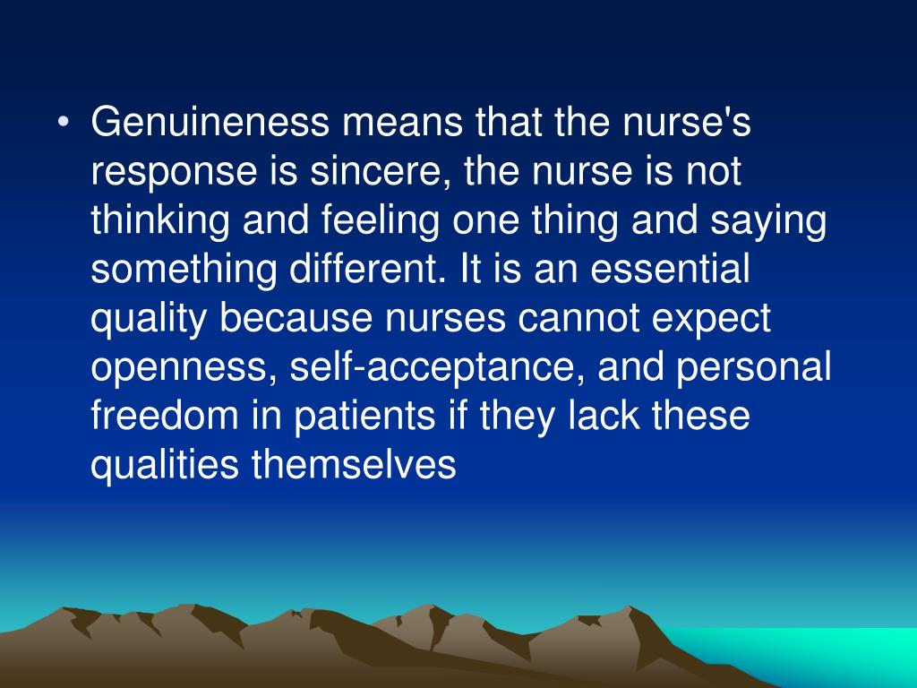 Genuineness means that the nurse's response is sincere, the nurse is not thinking and feeling one thing and saying something different. It is an essential quality because nurses cannot expect openness, self-acceptance, and personal freedom in patients if they lack these qualities themselves
