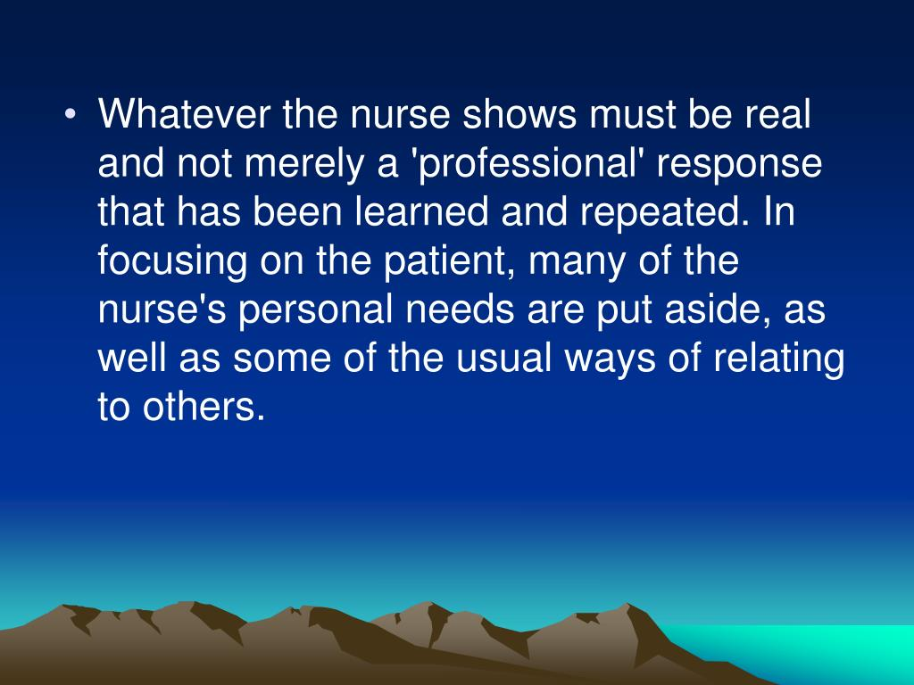 Whatever the nurse shows must be real and not merely a 'professional' response that has been learned and repeated. In focusing on the patient, many of the nurse's personal needs are put aside, as well as some of the usual ways of relating to others.