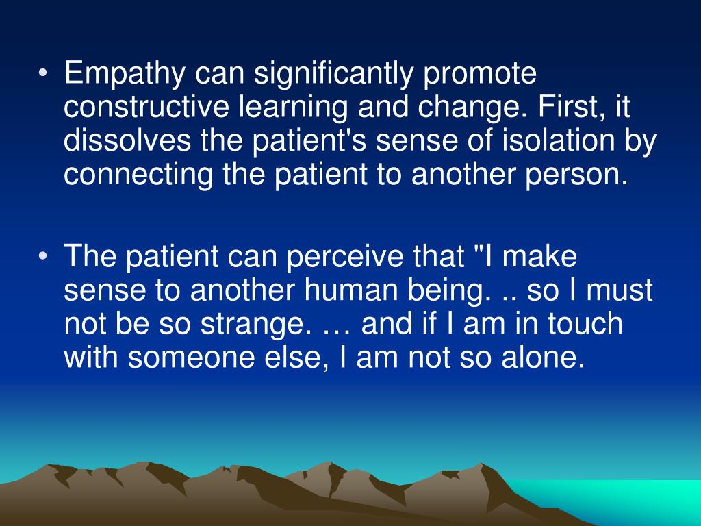 Empathy can significantly promote constructive learning and change. First, it dissolves the patient's sense of isolation by connecting the patient to another person.