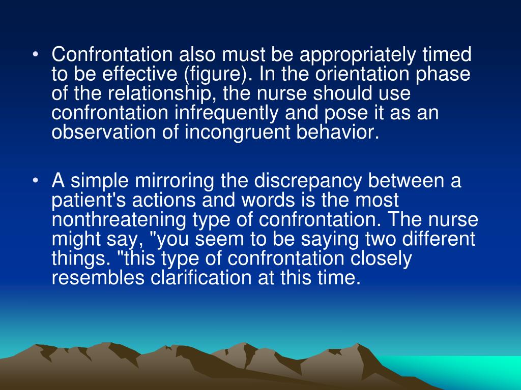 Confrontation also must be appropriately timed to be effective (figure). In the orientation phase of the relationship, the nurse should use confrontation infrequently and pose it as an observation of incongruent behavior.