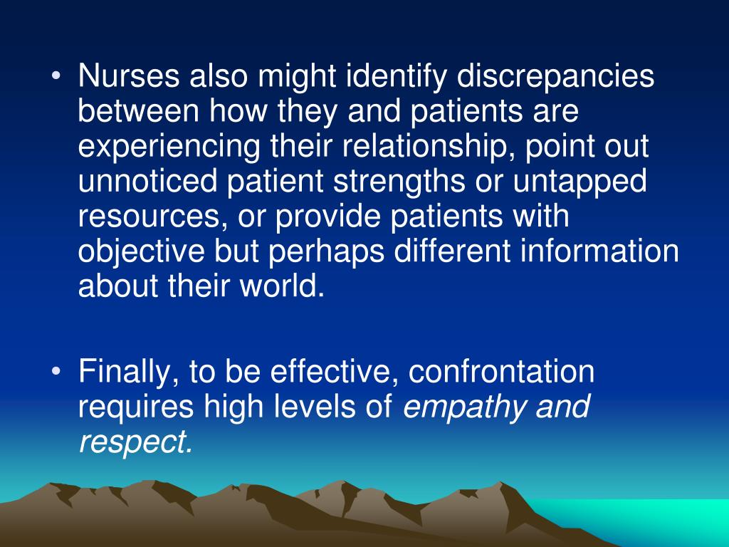 Nurses also might identify discrepancies between how they and patients are experiencing their relationship, point out unnoticed patient strengths or untapped resources, or provide patients with objective but perhaps different information about their world.