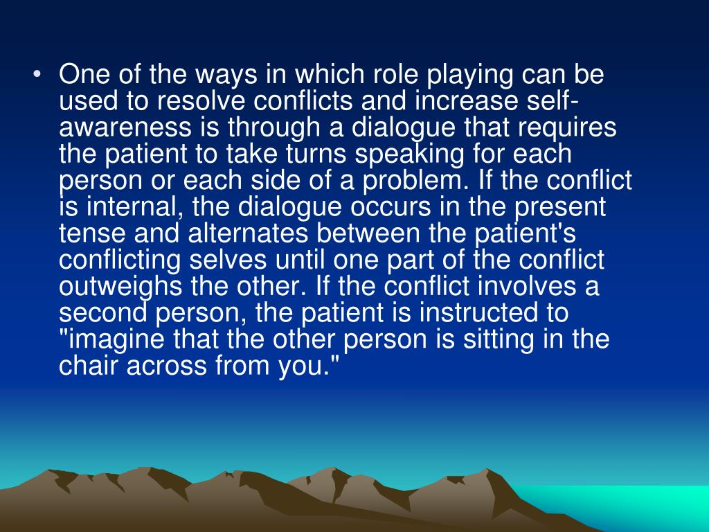 "One of the ways in which role playing can be used to resolve conflicts and increase self-awareness is through a dialogue that requires the patient to take turns speaking for each person or each side of a problem. If the conflict is internal, the dialogue occurs in the present tense and alternates between the patient's conflicting selves until one part of the conflict outweighs the other. If the conflict involves a second person, the patient is instructed to ""imagine that the other person is sitting in the chair across from you."""