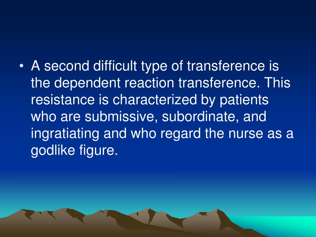 A second difficult type of transference is the dependent reaction transference. This resistance is characterized by patients who are submissive, subordinate, and ingratiating and who regard the nurse as a godlike figure.