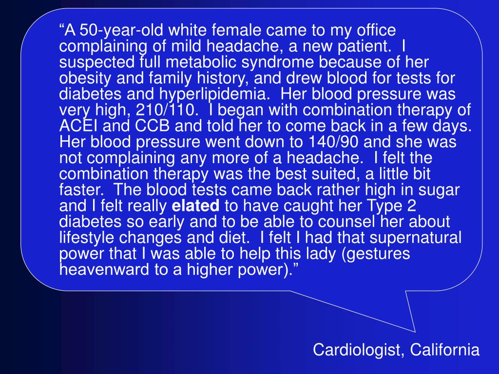 """A 50-year-old white female came to my office complaining of mild headache, a new patient.  I suspected full metabolic syndrome because of her obesity and family history, and drew blood for tests for diabetes and hyperlipidemia.  Her blood pressure was very high, 210/110.  I began with combination therapy of ACEI and CCB and told her to come back in a few days.  Her blood pressure went down to 140/90 and she was not complaining any more of a headache.  I felt the combination therapy was the best suited, a little bit faster.  The blood tests came back rather high in sugar and I felt really"