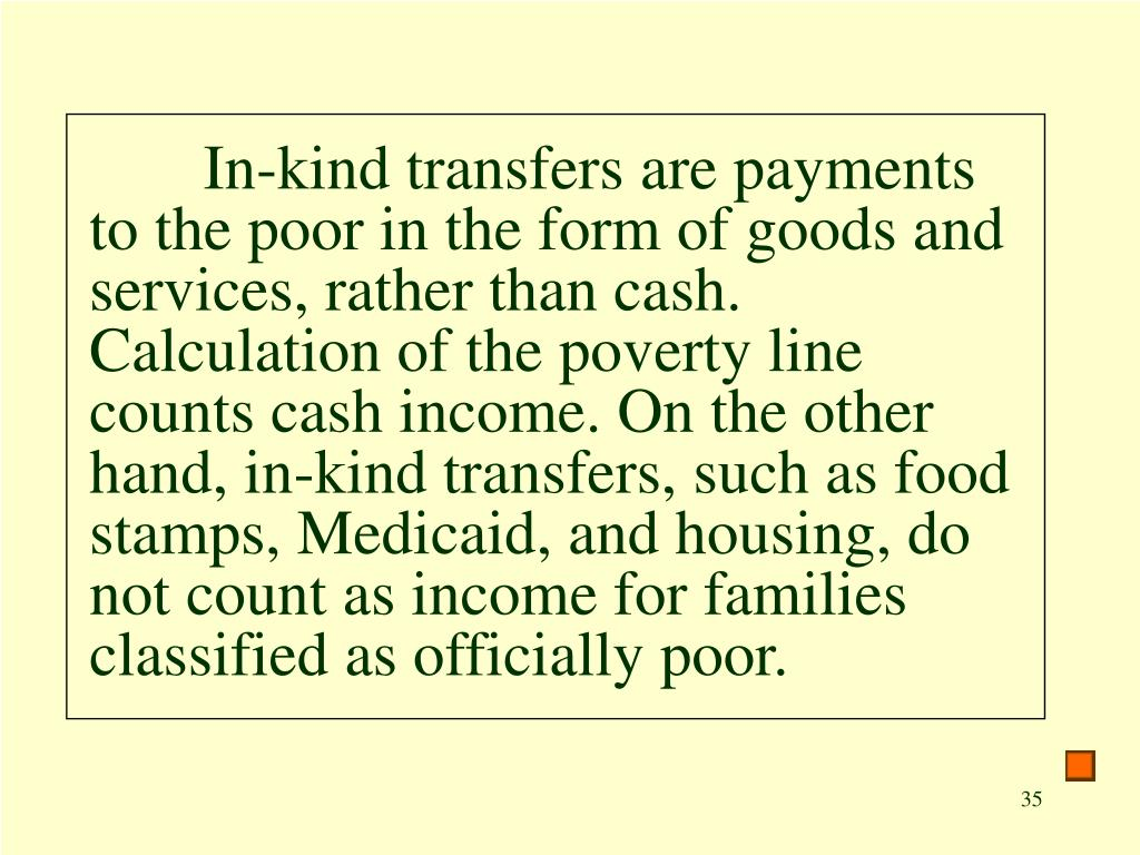 In-kind transfers are payments to the poor in the form of goods and services, rather than cash. Calculation of the poverty line counts cash income. On the other hand, in-kind transfers, such as food stamps, Medicaid, and housing, do not count as income for families classified as officially poor.