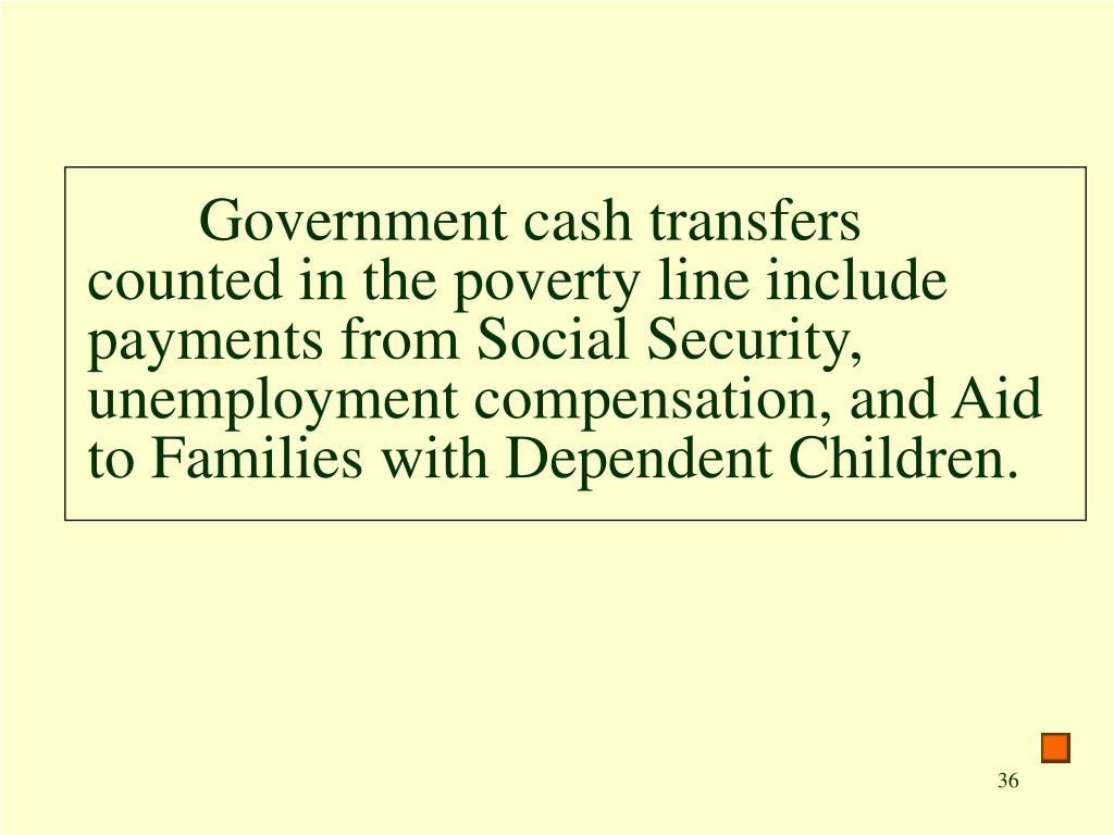 Government cash transfers counted in the poverty line include payments from Social Security, unemployment compensation, and Aid to Families with Dependent Children.