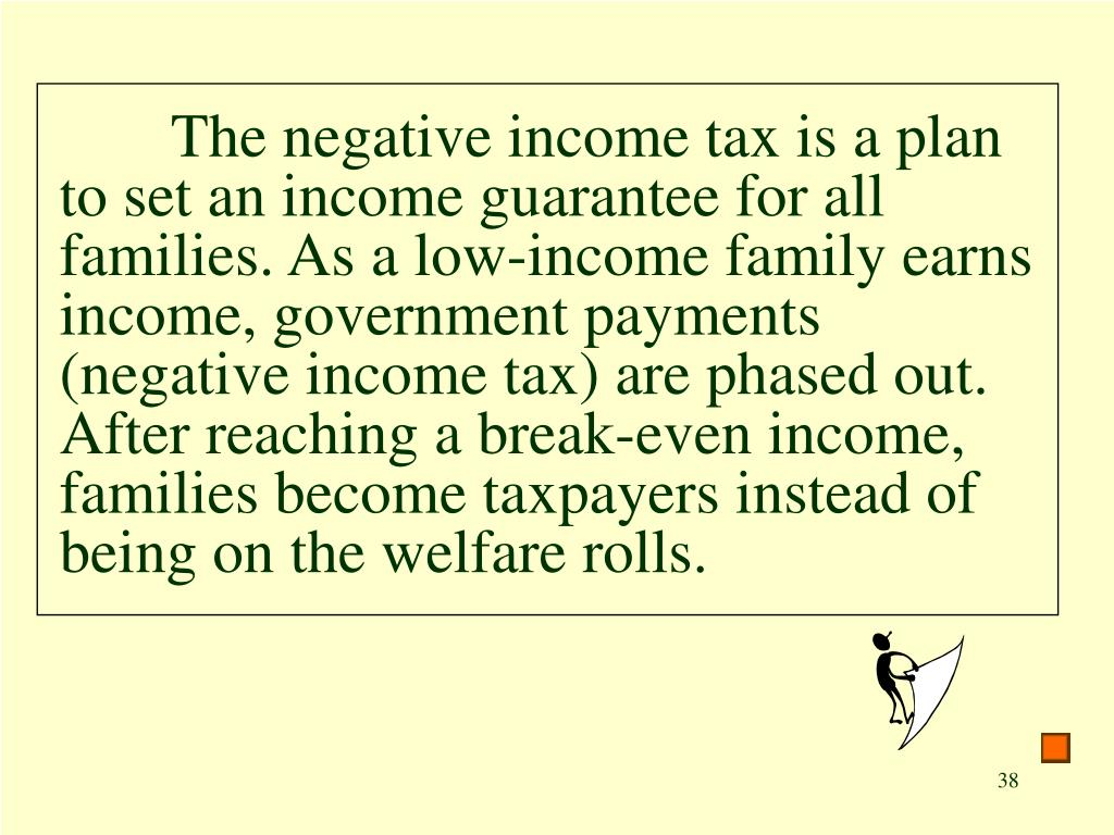 The negative income tax is a plan to set an income guarantee for all families. As a low-income family earns income, government payments (negative income tax) are phased out. After reaching a break-even income, families become taxpayers instead of being on the welfare rolls.