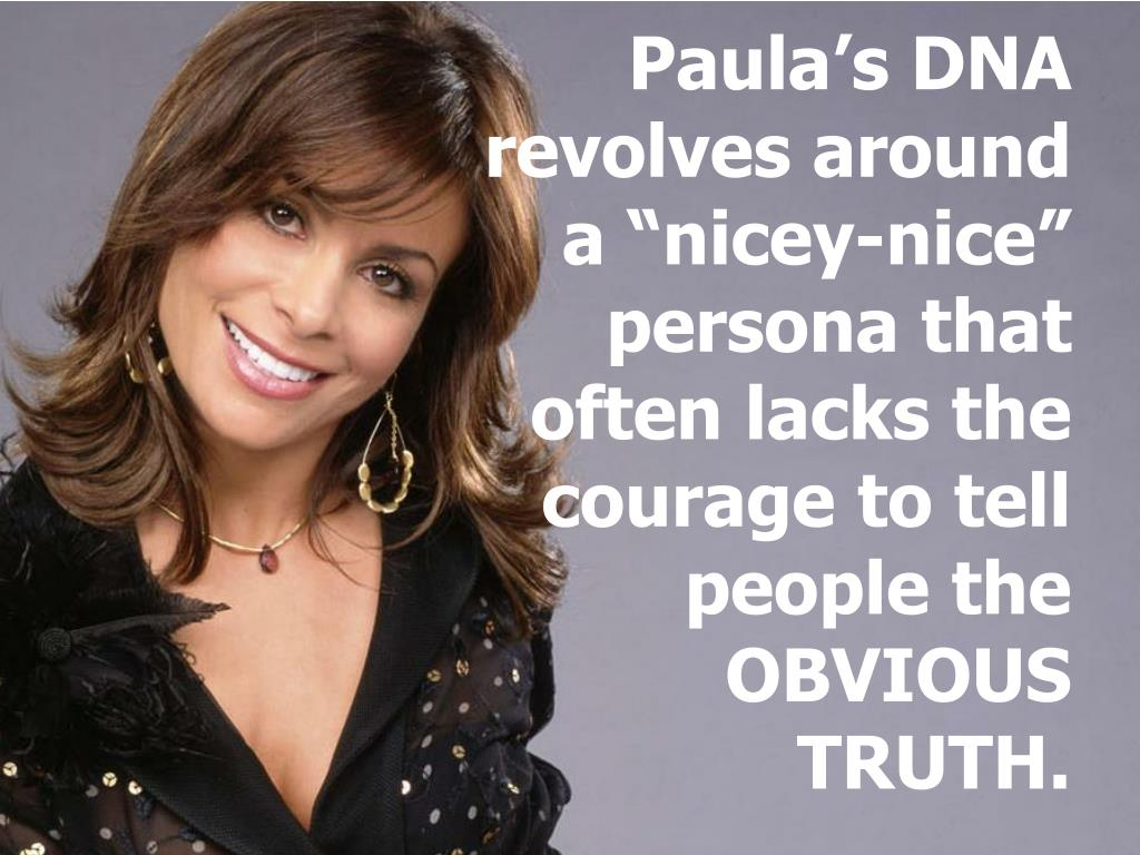 "Paula's DNA revolves around a ""nicey-nice"" persona that often lacks the courage to tell people the OBVIOUS TRUTH."