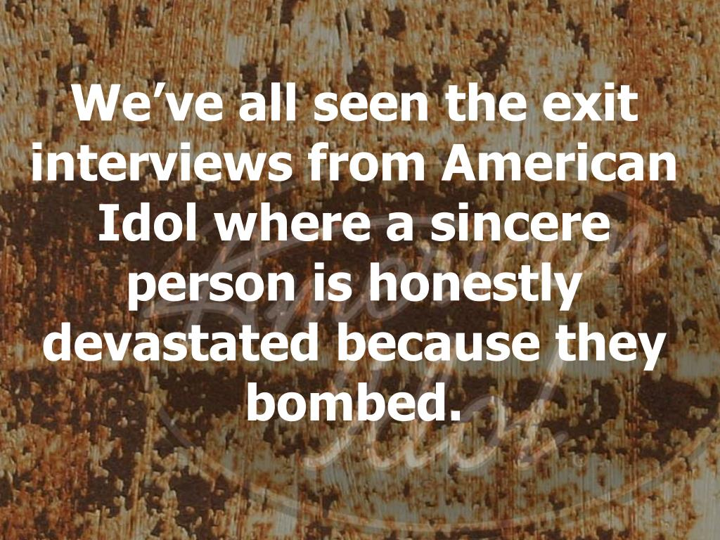 We've all seen the exit interviews from American Idol where a sincere person is honestly devastated because they bombed.