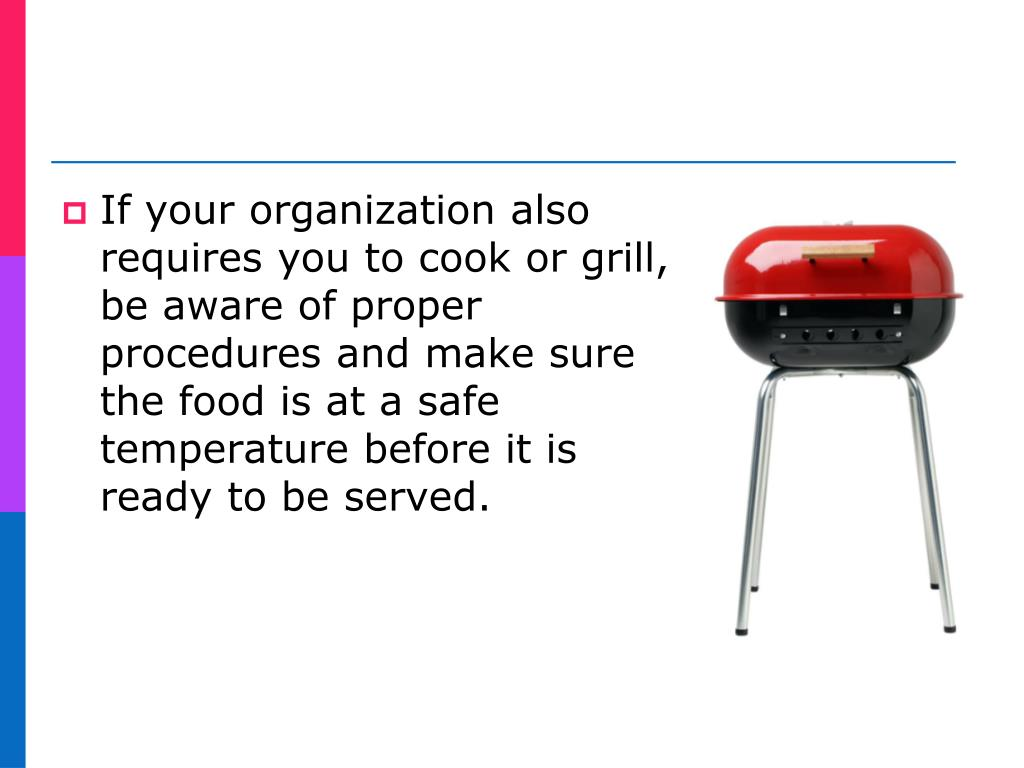 If your organization also requires you to cook or grill, be aware of proper procedures and make sure the food is at a safe temperature before it is ready to be served.
