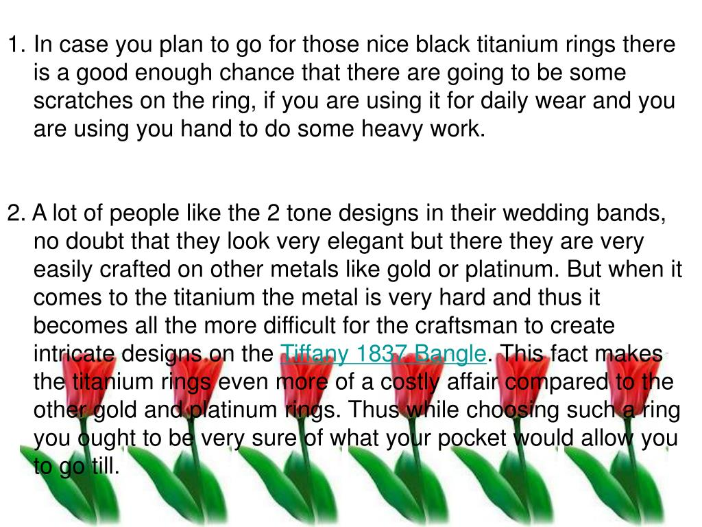 In case you plan to go for those nice black titanium rings there is a good enough chance that there are going to be some scratches on the ring, if you are using it for daily wear and you are using you hand to do some heavy work.