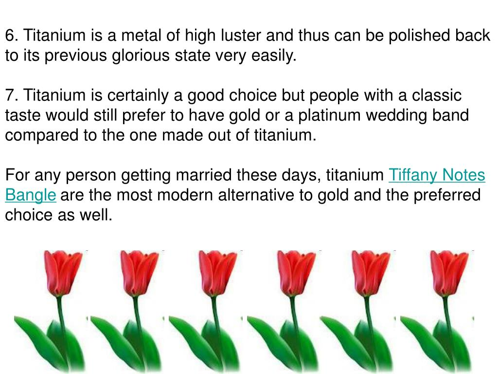 6. Titanium is a metal of high luster and thus can be polished back to its previous glorious state very easily.