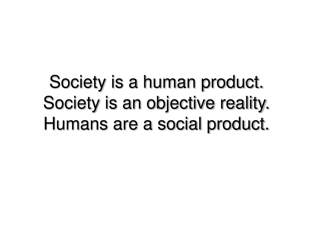 Society is a human product.