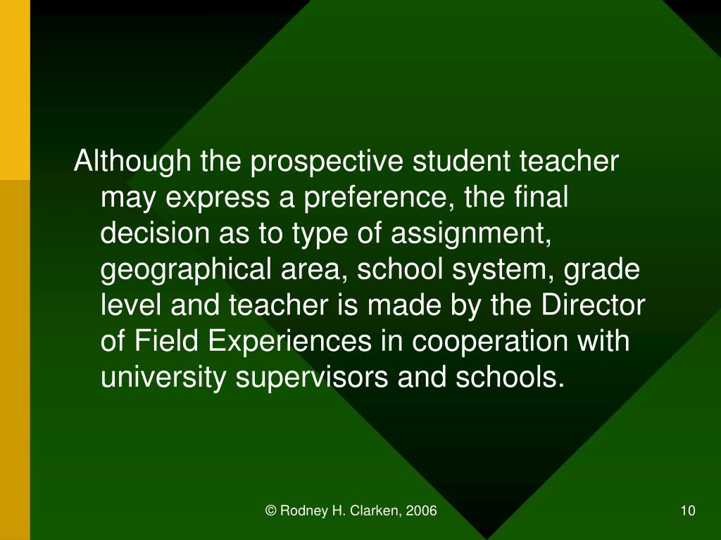 Although the prospective student teacher may express a preference, the final decision as to type of assignment, geographical area, school system, grade level and teacher is made by the Director of Field Experiences in cooperation with university supervisors and schools.