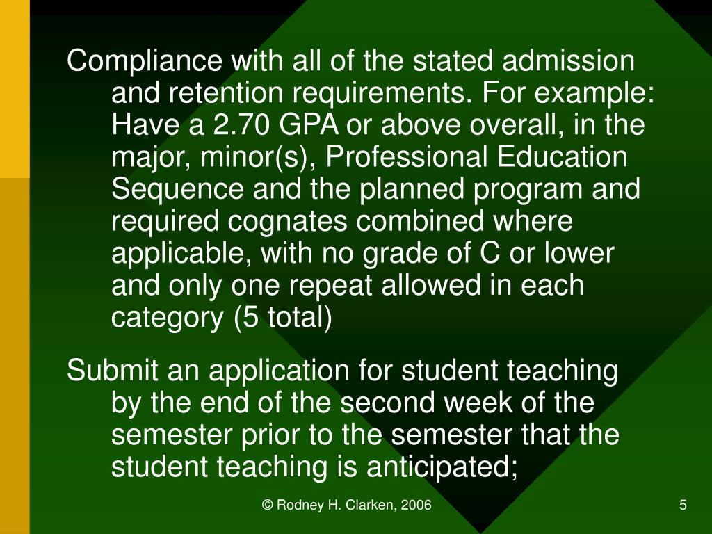 Compliance with all of the stated admission and retention requirements. For example: Have a 2.70 GPA or above overall, in the major, minor(s), Professional Education Sequence and the planned program and required cognates combined where applicable, with no grade of C or lower and only one repeat allowed in each category (5 total)