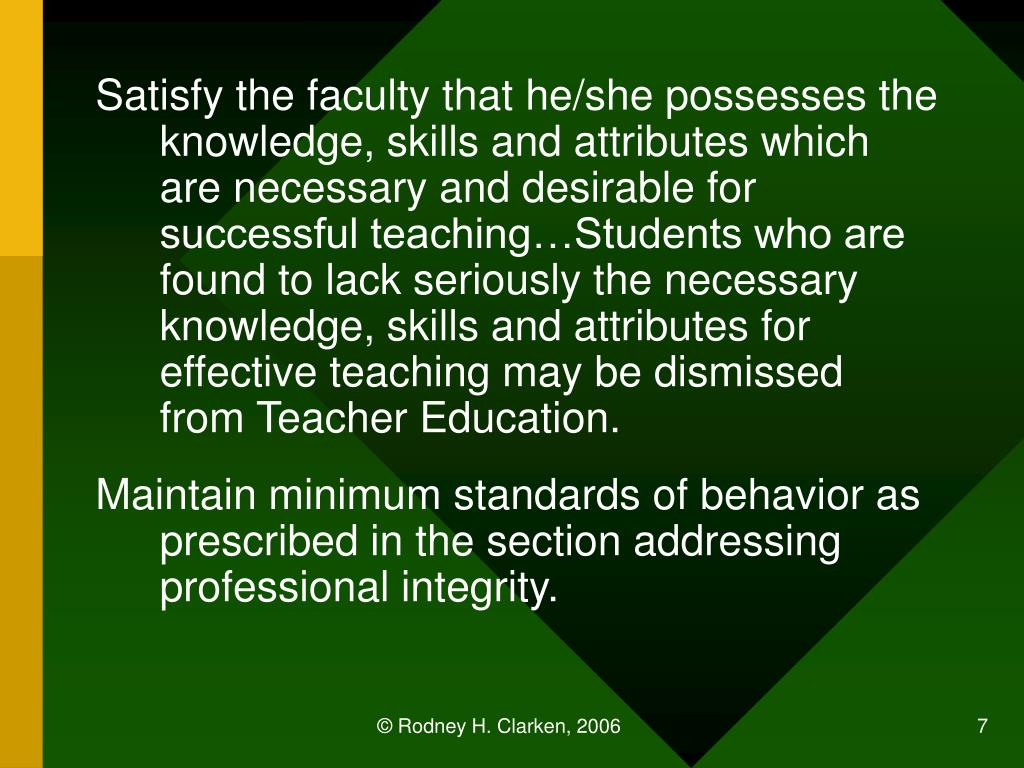 Satisfy the faculty that he/she possesses the knowledge, skills and attributes which are necessary and desirable for successful teaching…Students who are found to lack seriously the necessary knowledge, skills and attributes for effective teaching may be dismissed from Teacher Education.
