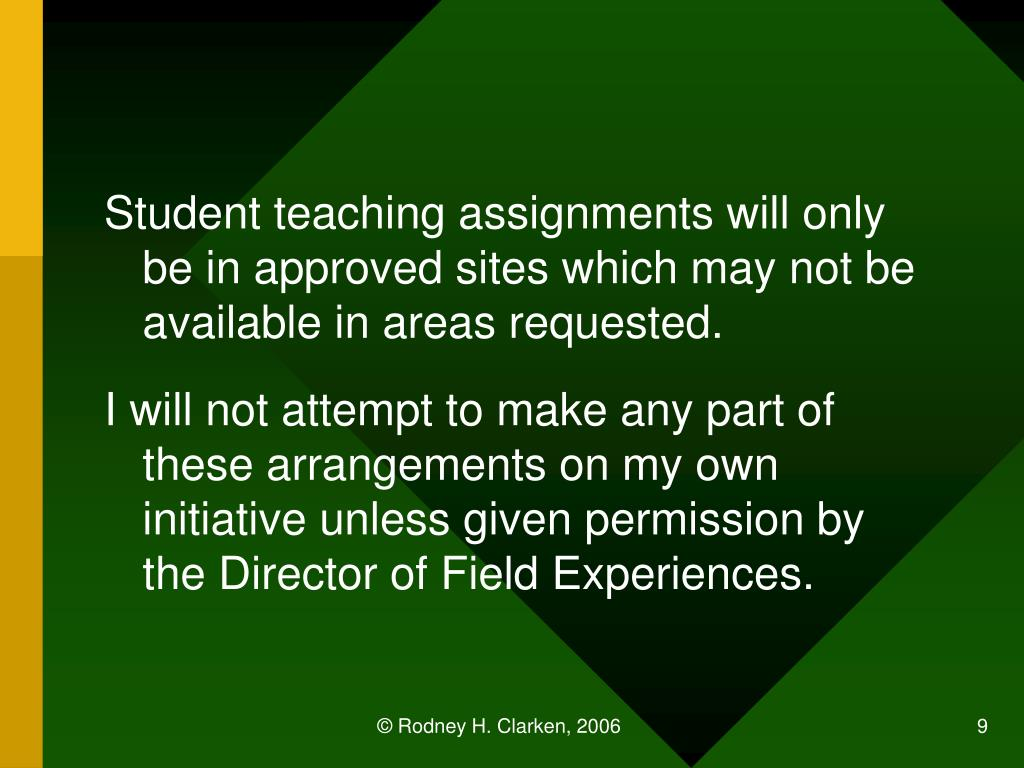 Student teaching assignments will only be in approved sites which may not be available in areas requested.