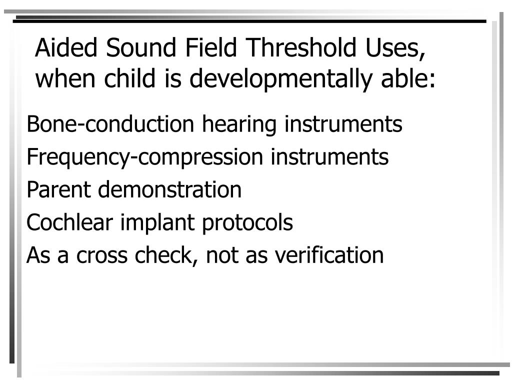 Aided Sound Field Threshold Uses, when child is developmentally able: