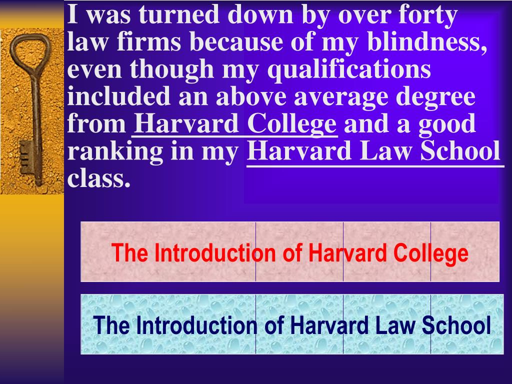 I was turned down by over forty law firms because of my blindness, even though my qualifications included an above average degree from Harvard College and a good
