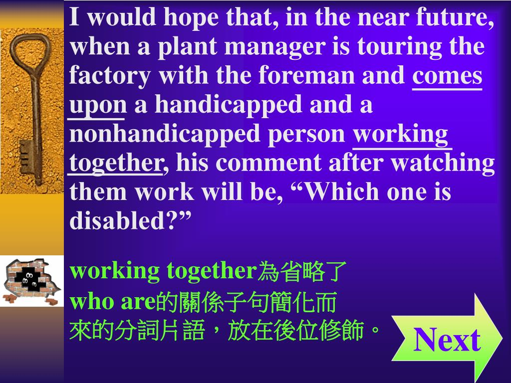 "I would hope that, in the near future, when a plant manager is touring the factory with the foreman and comes upon a handicapped and a nonhandicapped person working together, his comment after watching them work will be, ""Which one is"