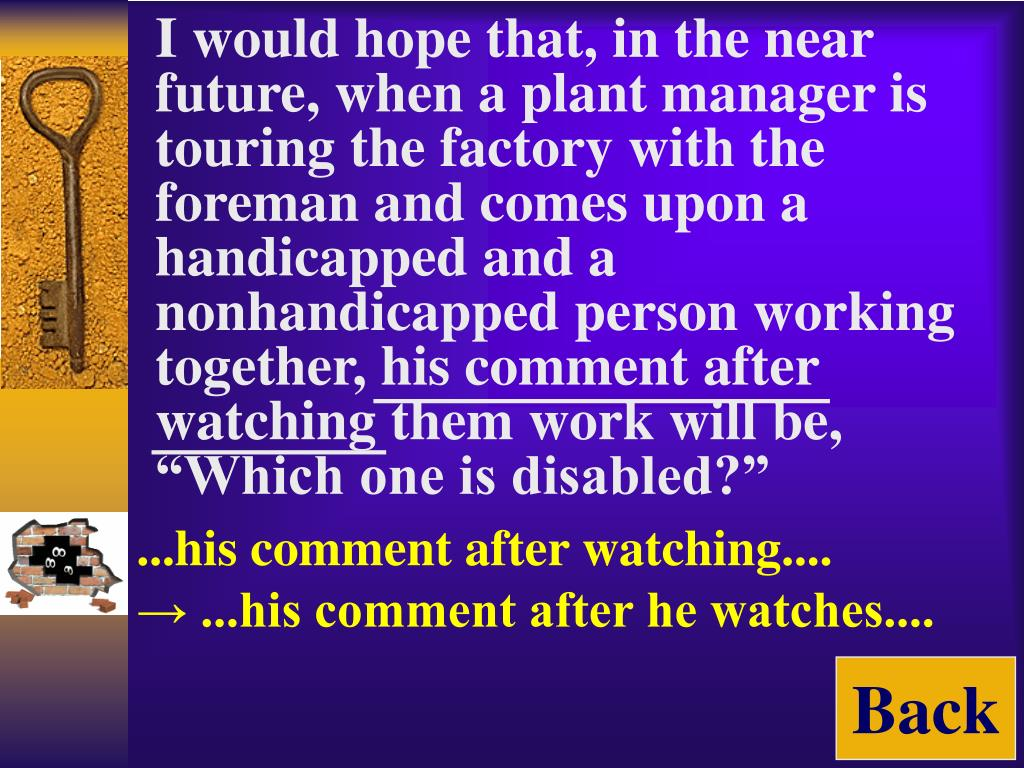 "I would hope that, in the near future, when a plant manager is touring the factory with the foreman and comes upon a handicapped and a nonhandicapped person working together, his comment after watching them work will be, ""Which one is disabled?"""
