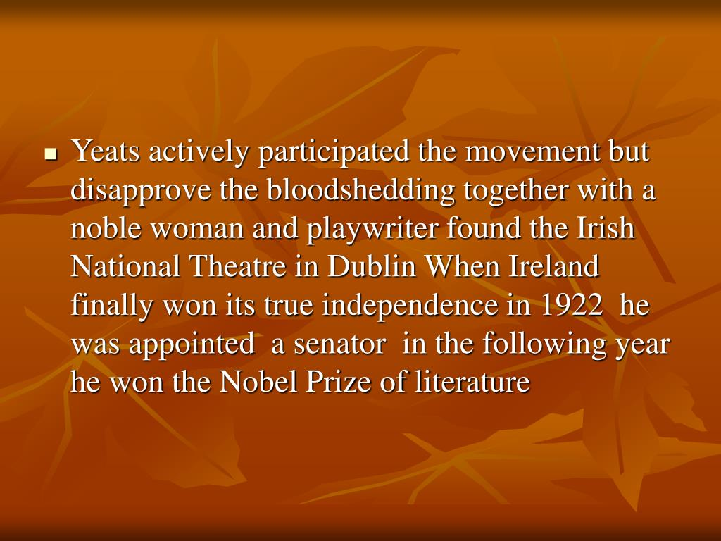 Yeats actively participated the movement but disapprove the bloodshedding together with a noble woman and playwriter found the Irish National Theatre in Dublin When Ireland finally won its true independence in 1922  he was appointed  a senator  in the following year he won the Nobel Prize of literature