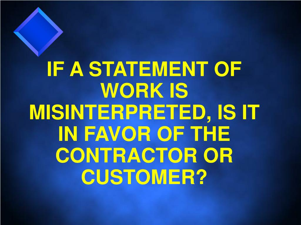 IF A STATEMENT OF WORK IS MISINTERPRETED, IS IT IN FAVOR OF THE CONTRACTOR OR CUSTOMER?