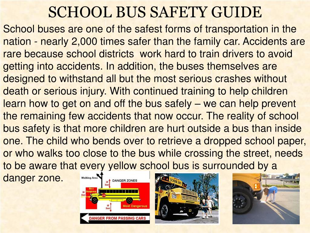 School buses are one of the safest forms of transportation in the nation - nearly 2,000 times safer than the family car. Accidents are rare because school districts  work hard to train drivers to avoid getting into accidents. In addition, the buses themselves are designed to withstand all but the most serious crashes without death or serious injury. With continued training to help children learn how to get on and off the bus safely – we can help prevent the remaining few accidents that now occur. The reality of school bus safety is that more children are hurt outside a bus than inside one. The child who bends over to retrieve a dropped school paper, or who walks too close to the bus while crossing the street, needs to be aware that every yellow school bus is surrounded by a danger zone.