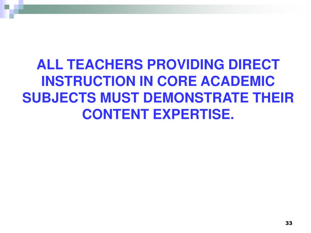 ALL TEACHERS PROVIDING DIRECT INSTRUCTION IN CORE ACADEMIC SUBJECTS MUST DEMONSTRATE THEIR CONTENT EXPERTISE.