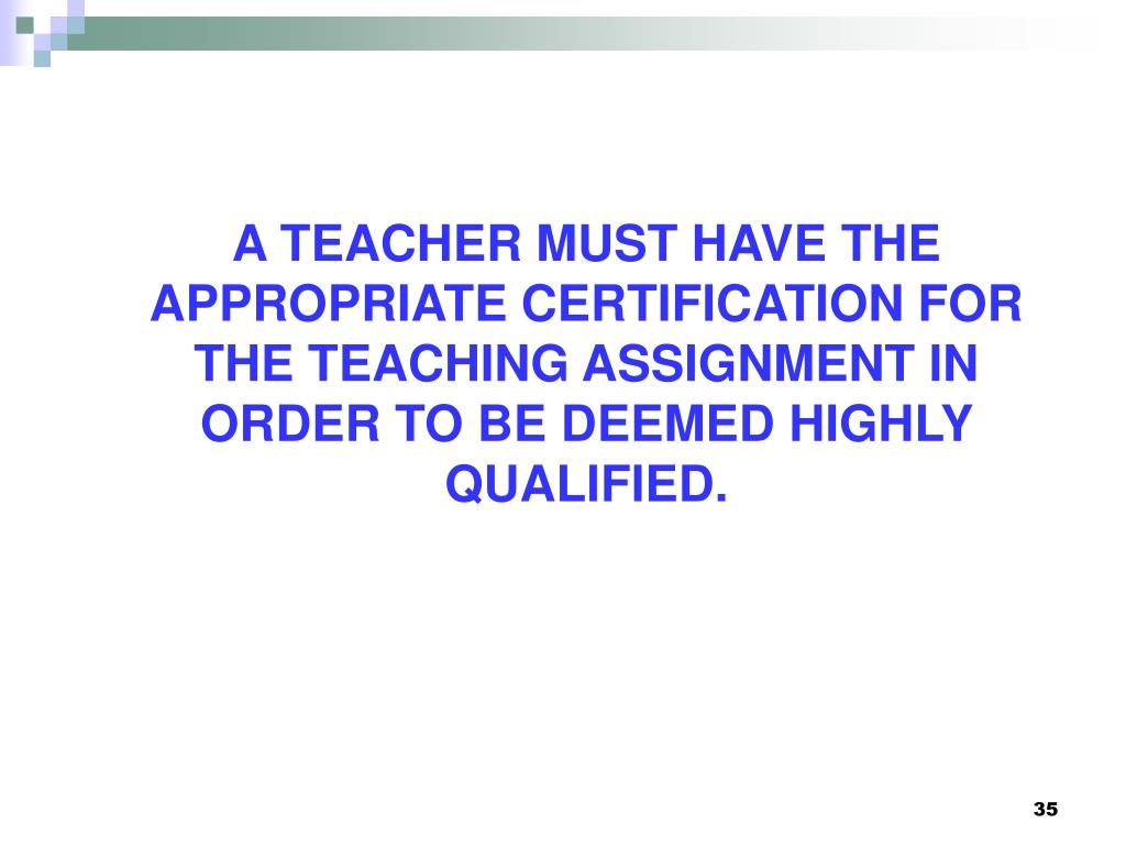 A TEACHER MUST HAVE THE APPROPRIATE CERTIFICATION FOR THE TEACHING ASSIGNMENT IN ORDER TO BE DEEMED HIGHLY QUALIFIED.