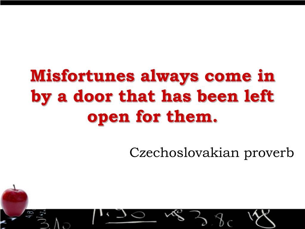 Misfortunes always come in by a door that has been left open for them.